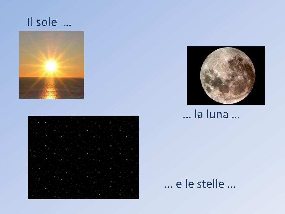 Il sole … … la luna … … e le stelle …