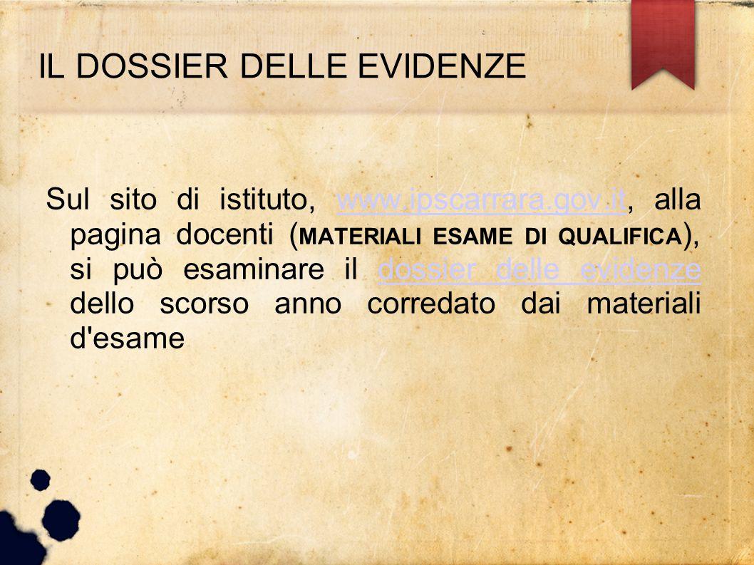 IL DOSSIER DELLE EVIDENZE Sul sito di istituto, www.ipscarrara.gov.it, alla pagina docenti ( MATERIALI ESAME DI QUALIFICA ), si può esaminare il dossi