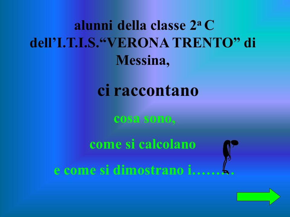 alunni della classe 2 a C dell'I.T.I.S. VERONA TRENTO di Messina, ci raccontano cosa sono, come si calcolano e come si dimostrano i………