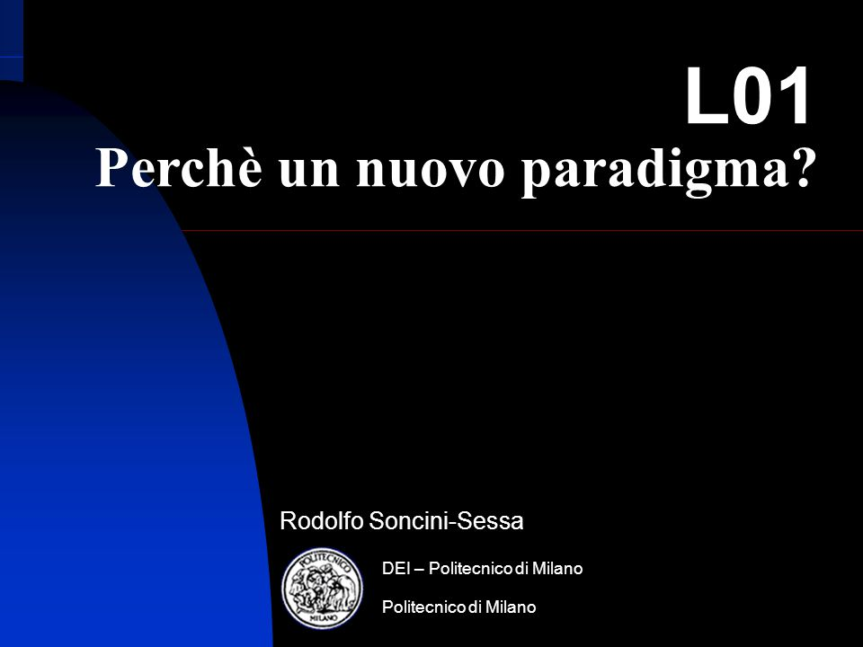 R. Soncini-Sessa, MODSS, 2006 Rodolfo Soncini-Sessa Politecnico di Milano DEI – Politecnico di Milano L01 Perchè un nuovo paradigma?