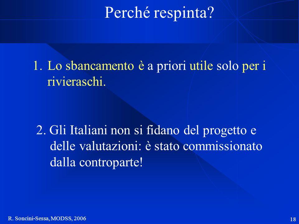 R. Soncini-Sessa, MODSS, 2006 18 Perché respinta? 1.Lo sbancamento è a priori utile solo per i rivieraschi. 2. Gli Italiani non si fidano del progetto