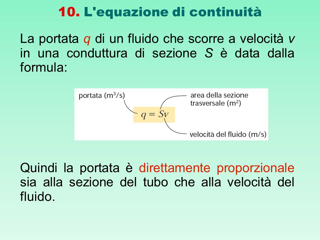 10. L'equazione di continuità La portata q di un fluido che scorre a velocità v in una conduttura di sezione S è data dalla formula: Quindi la portata