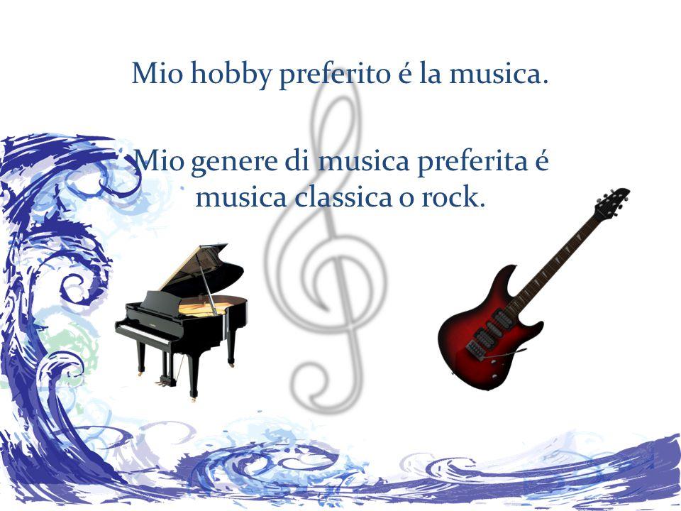 Mio hobby preferito é la musica. Mio genere di musica preferita é musica classica o rock.