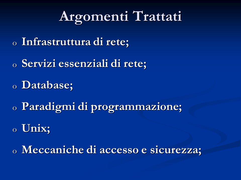 Argomenti Trattati o Infrastruttura di rete; o Servizi essenziali di rete; o Database; o Paradigmi di programmazione; o Unix; o Meccaniche di accesso e sicurezza;
