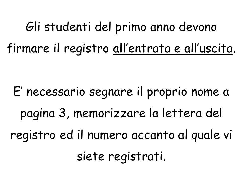 Gli studenti del primo anno devono firmare il registro all'entrata e all'uscita. E' necessario segnare il proprio nome a pagina 3, memorizzare la lett