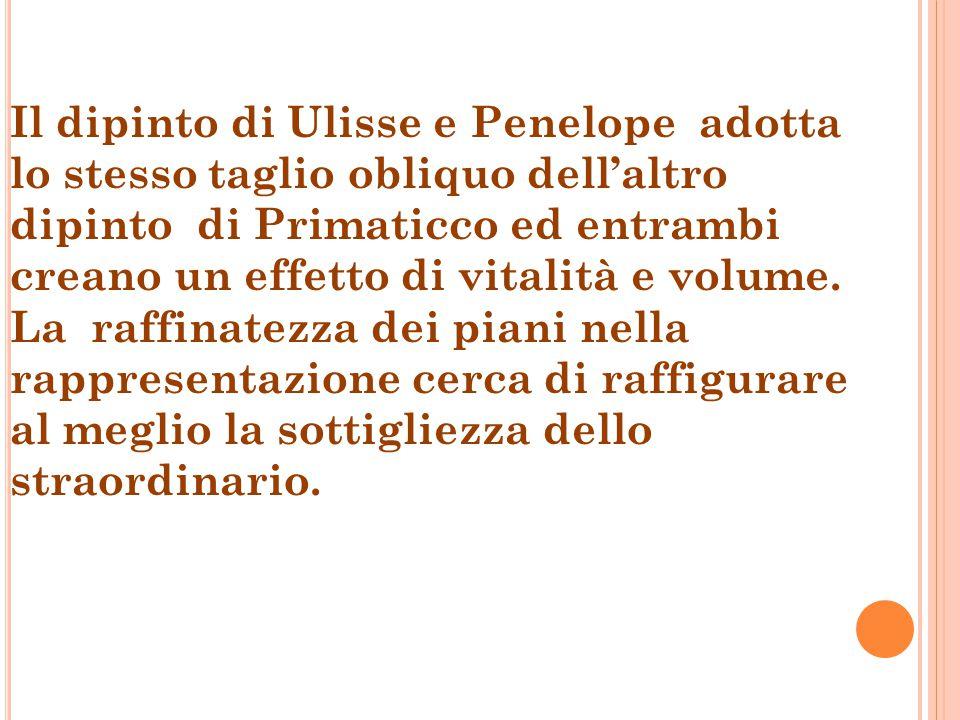 Il dipinto di Ulisse e Penelope adotta lo stesso taglio obliquo dell'altro dipinto di Primaticco ed entrambi creano un effetto di vitalità e volume. L