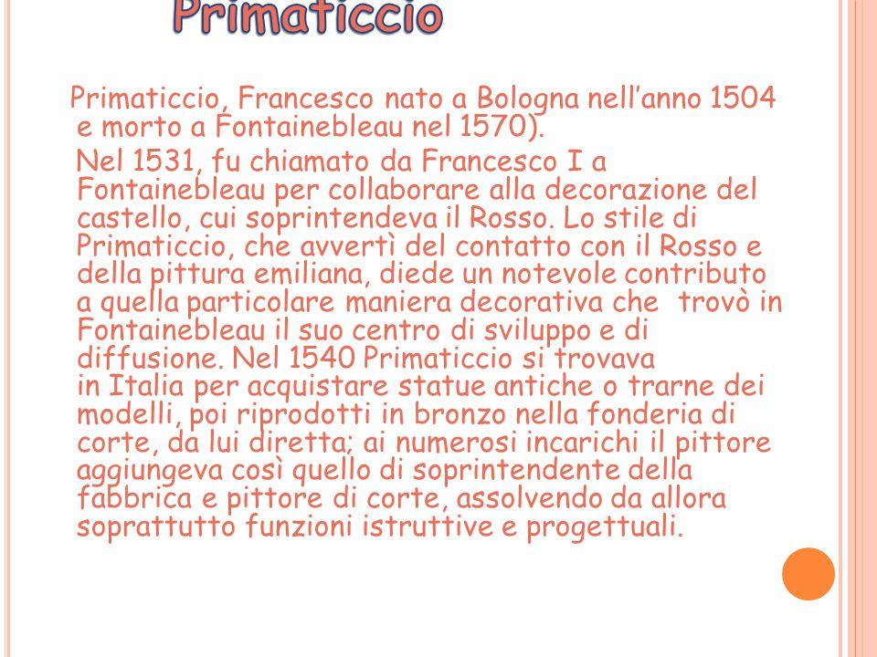 Primaticcio, Francesco nato a Bologna nell'anno 1504 e morto a Fontainebleau nel 1570). Nel 1531, fu chiamato da Francesco I a Fontainebleau per colla
