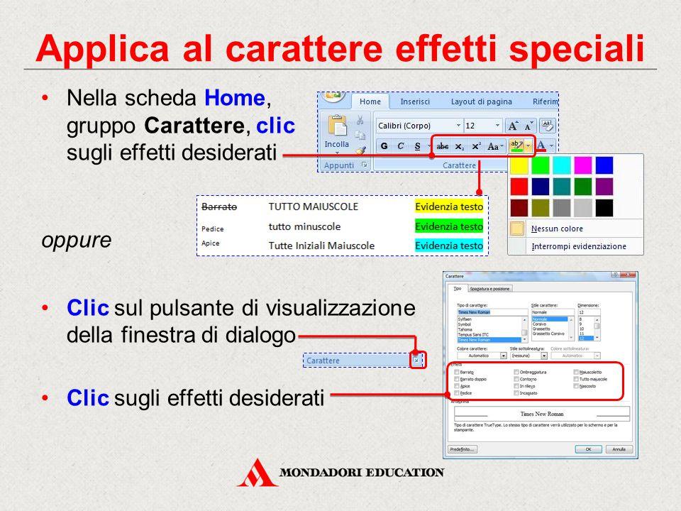 Nella scheda Home, gruppo Carattere, clic sugli effetti desiderati oppure Clic sul pulsante di visualizzazione della finestra di dialogo Clic sugli effetti desiderati Applica al carattere effetti speciali