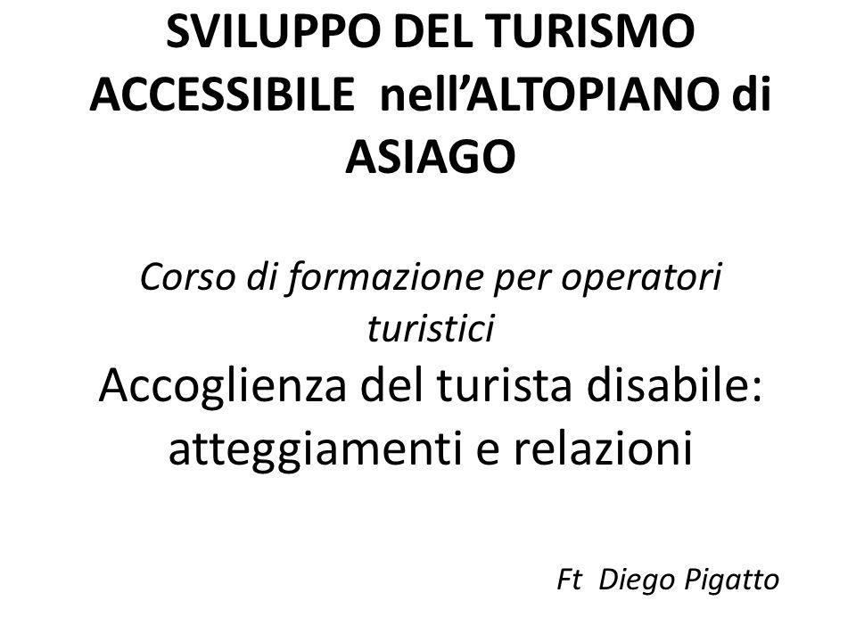 SVILUPPO DEL TURISMO ACCESSIBILE nell'ALTOPIANO di ASIAGO Corso di formazione per operatori turistici Accoglienza del turista disabile: atteggiamenti