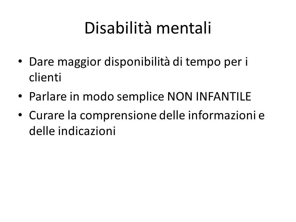 Disabilità mentali Dare maggior disponibilità di tempo per i clienti Parlare in modo semplice NON INFANTILE Curare la comprensione delle informazioni