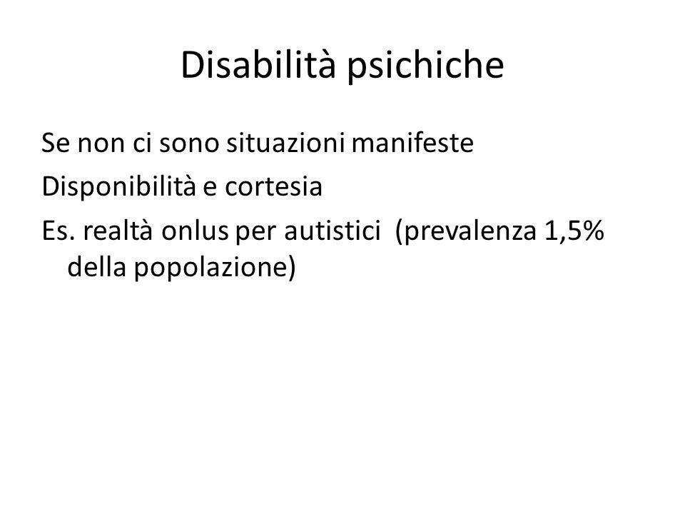 Disabilità psichiche Se non ci sono situazioni manifeste Disponibilità e cortesia Es. realtà onlus per autistici (prevalenza 1,5% della popolazione)