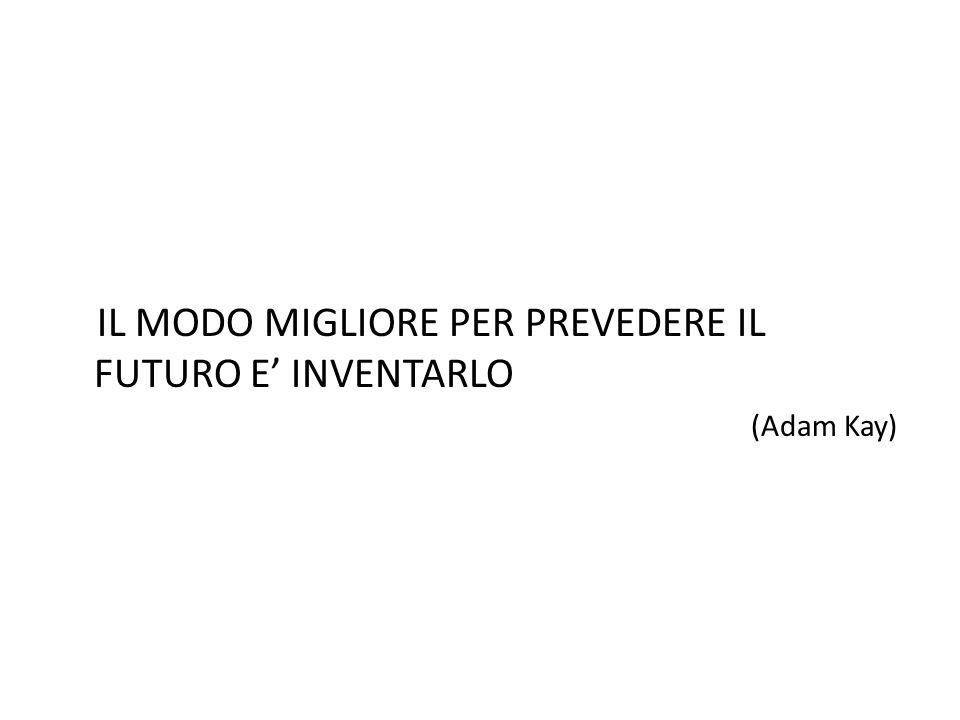 IL MODO MIGLIORE PER PREVEDERE IL FUTURO E' INVENTARLO (Adam Kay)