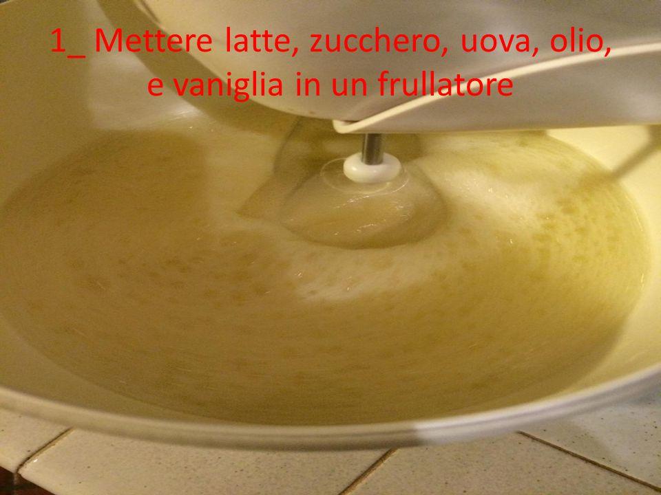 1_ Mettere latte, zucchero, uova, olio, e vaniglia in un frullatore