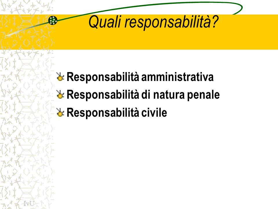 Responsabilità amministrativa Tutti i pubblici funzionari ne sono soggetti Per gli atti compiuti in violazione dei diritti (art.28 Costituzione) Quando, per azione od omissione-anche colposa- cagionino un danno (art.83 RD2440/1923 sulla contabilità ) IvU