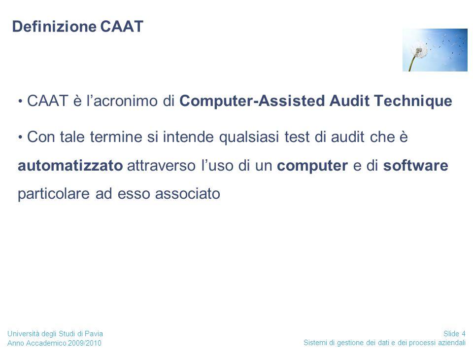 Anno Accademico 2009/2010 Sistemi di gestione dei dati e dei processi aziendali Slide 4 Università degli Studi di Pavia Definizione CAAT CAAT è l'acronimo di Computer-Assisted Audit Technique Con tale termine si intende qualsiasi test di audit che è automatizzato attraverso l'uso di un computer e di software particolare ad esso associato