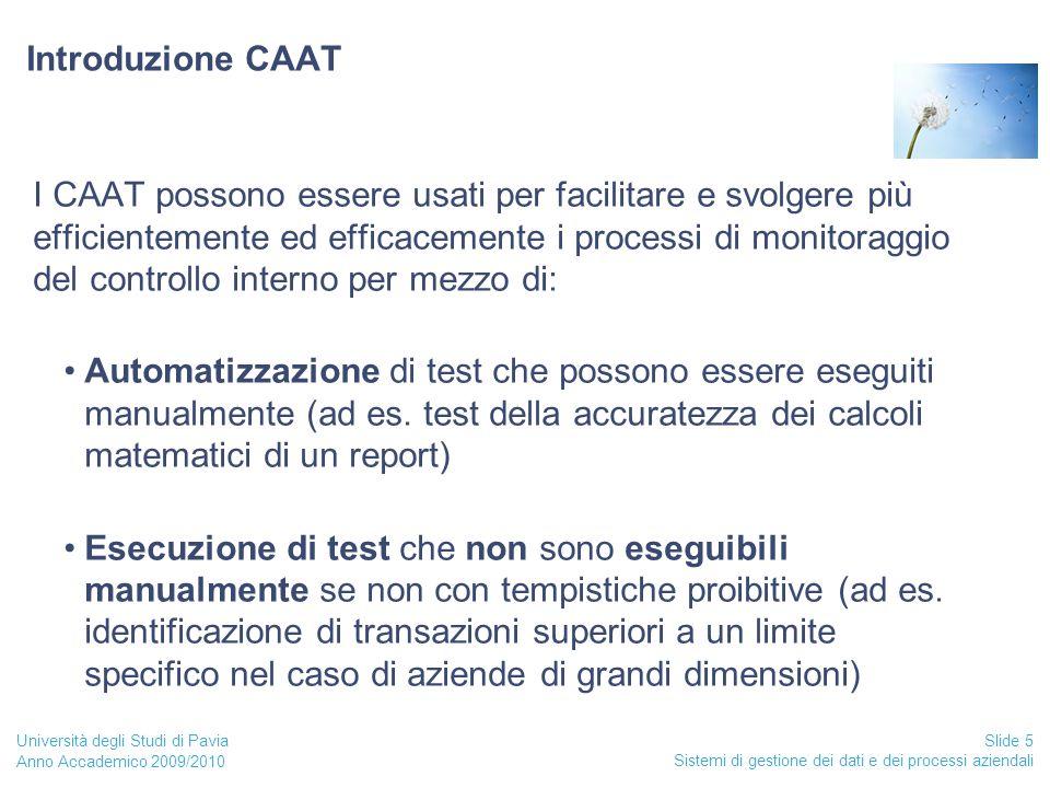 Anno Accademico 2009/2010 Sistemi di gestione dei dati e dei processi aziendali Slide 5 Università degli Studi di Pavia Introduzione CAAT I CAAT possono essere usati per facilitare e svolgere più efficientemente ed efficacemente i processi di monitoraggio del controllo interno per mezzo di: Automatizzazione di test che possono essere eseguiti manualmente (ad es.