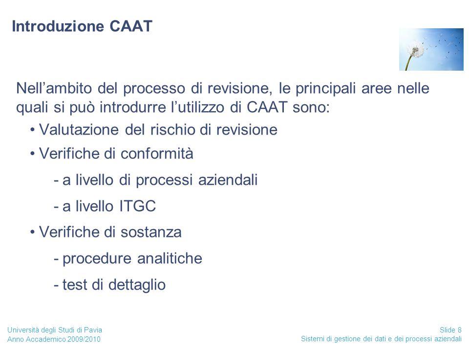 Anno Accademico 2009/2010 Sistemi di gestione dei dati e dei processi aziendali Slide 8 Università degli Studi di Pavia Introduzione CAAT Nell'ambito del processo di revisione, le principali aree nelle quali si può introdurre l'utilizzo di CAAT sono: Valutazione del rischio di revisione Verifiche di conformità -a livello di processi aziendali -a livello ITGC Verifiche di sostanza -procedure analitiche -test di dettaglio