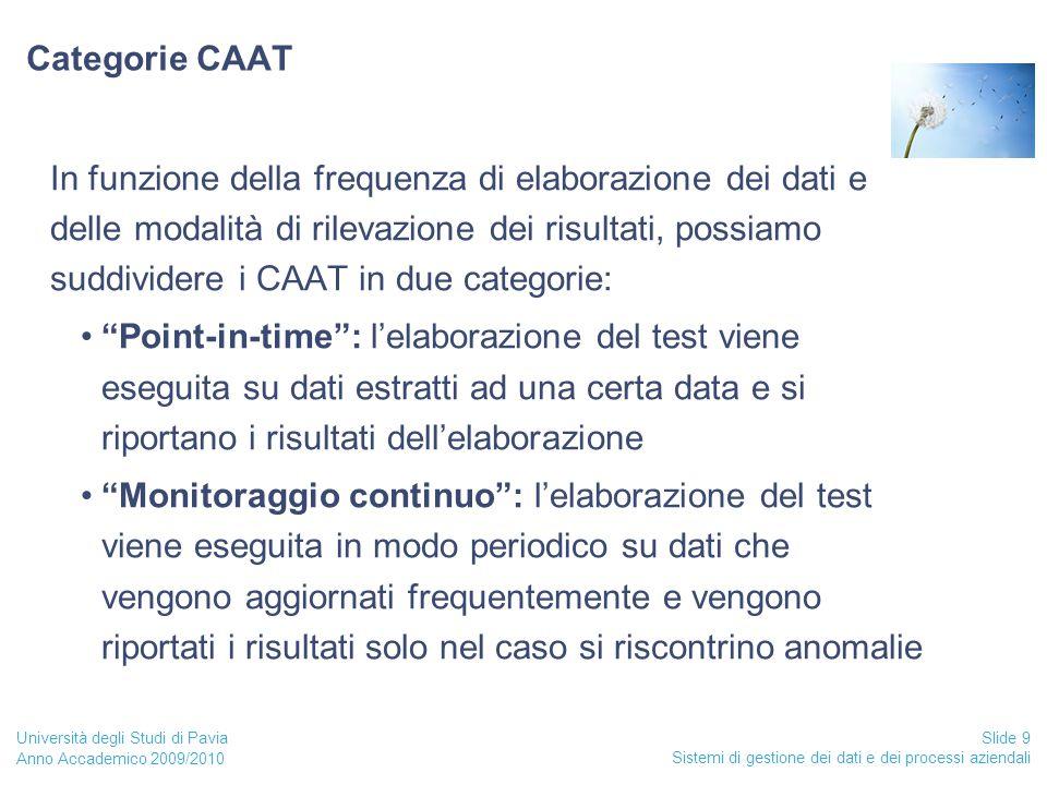 Anno Accademico 2009/2010 Sistemi di gestione dei dati e dei processi aziendali Slide 9 Università degli Studi di Pavia Categorie CAAT In funzione della frequenza di elaborazione dei dati e delle modalità di rilevazione dei risultati, possiamo suddividere i CAAT in due categorie: Point-in-time : l'elaborazione del test viene eseguita su dati estratti ad una certa data e si riportano i risultati dell'elaborazione Monitoraggio continuo : l'elaborazione del test viene eseguita in modo periodico su dati che vengono aggiornati frequentemente e vengono riportati i risultati solo nel caso si riscontrino anomalie