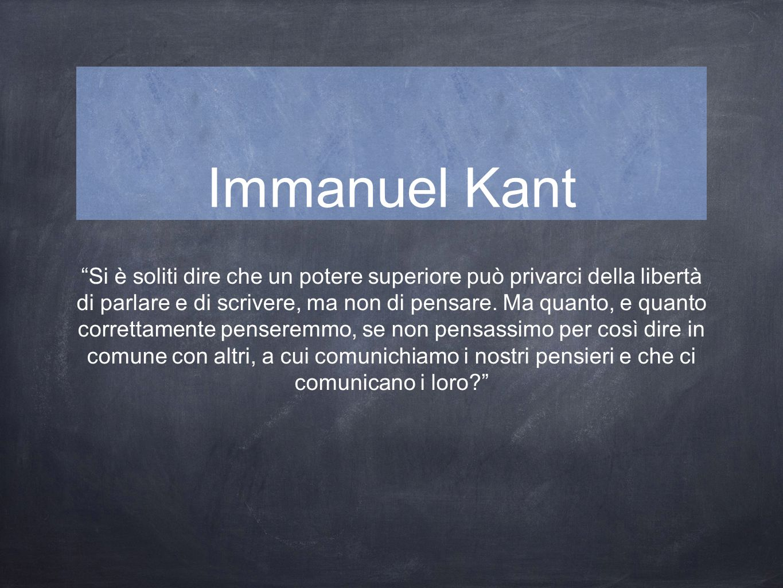 Immanuel Kant Si è soliti dire che un potere superiore può privarci della libertà di parlare e di scrivere, ma non di pensare.