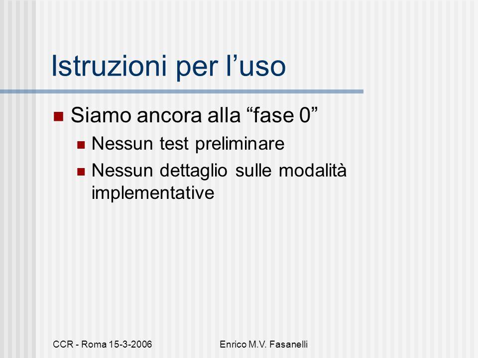 """CCR - Roma 15-3-2006Enrico M.V. Fasanelli Istruzioni per l'uso Siamo ancora alla """"fase 0"""" Nessun test preliminare Nessun dettaglio sulle modalità impl"""