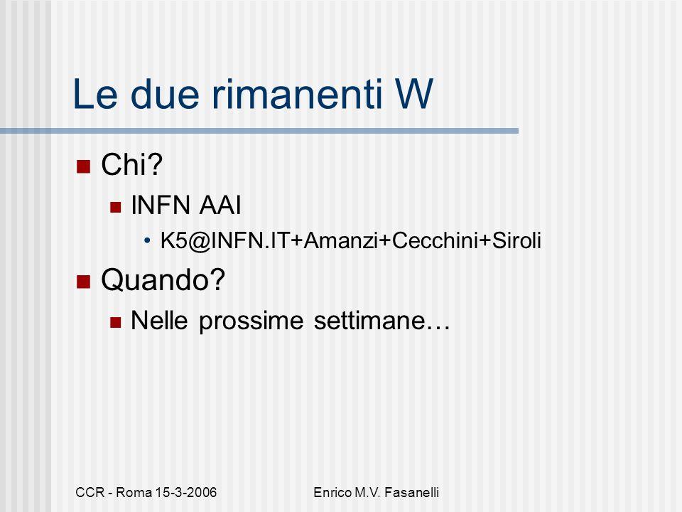 CCR - Roma 15-3-2006Enrico M.V. Fasanelli Le due rimanenti W Chi? INFN AAI K5@INFN.IT+Amanzi+Cecchini+Siroli Quando? Nelle prossime settimane…