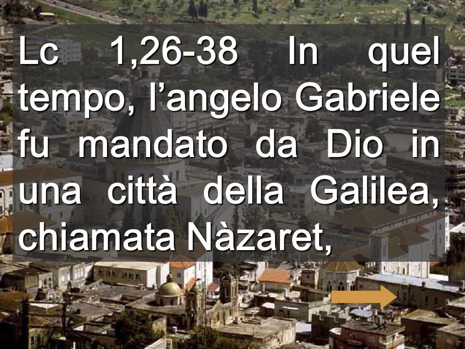 Lc 1,26-38 In quel tempo, l'angelo Gabriele fu mandato da Dio in una città della Galilea, chiamata Nàzaret,