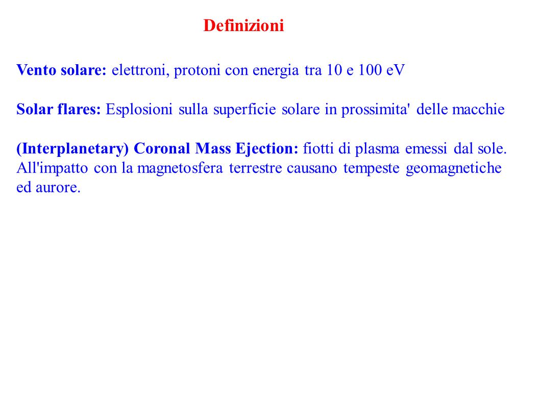 Definizioni Vento solare: elettroni, protoni con energia tra 10 e 100 eV Solar flares: Esplosioni sulla superficie solare in prossimita delle macchie (Interplanetary) Coronal Mass Ejection: fiotti di plasma emessi dal sole.