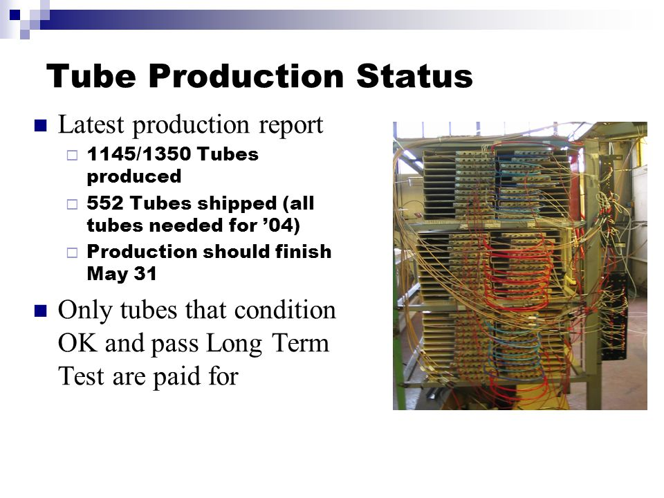 Tube Production Status Latest production report  1145/1350 Tubes produced  552 Tubes shipped (all tubes needed for '04)  Production should finish May 31 Only tubes that condition OK and pass Long Term Test are paid for