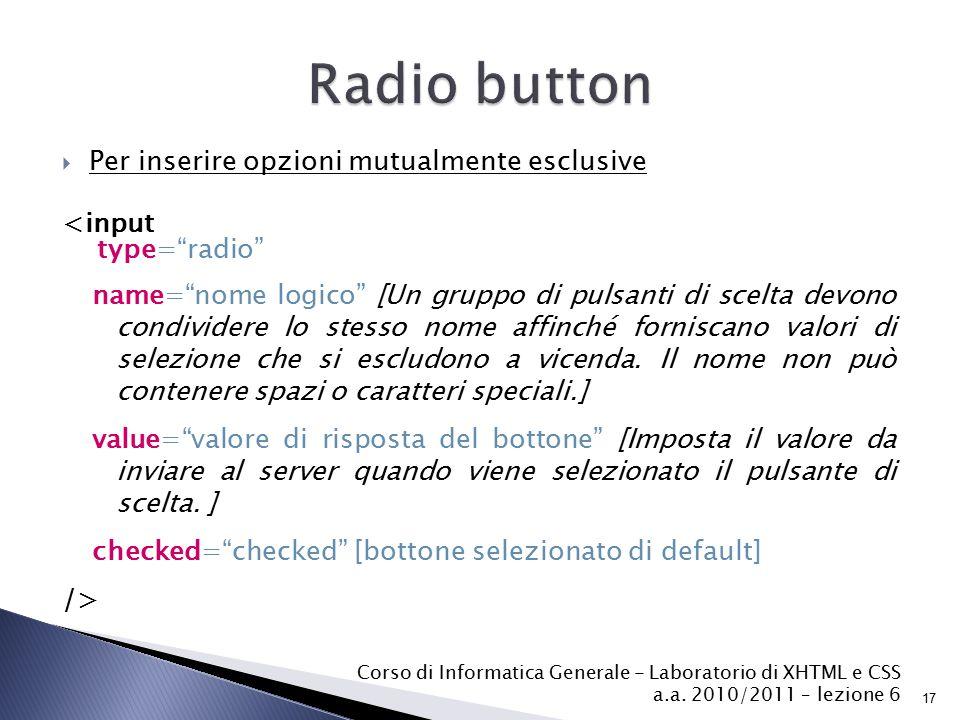  Per inserire opzioni mutualmente esclusive <input type= radio name= nome logico [Un gruppo di pulsanti di scelta devono condividere lo stesso nome affinché forniscano valori di selezione che si escludono a vicenda.