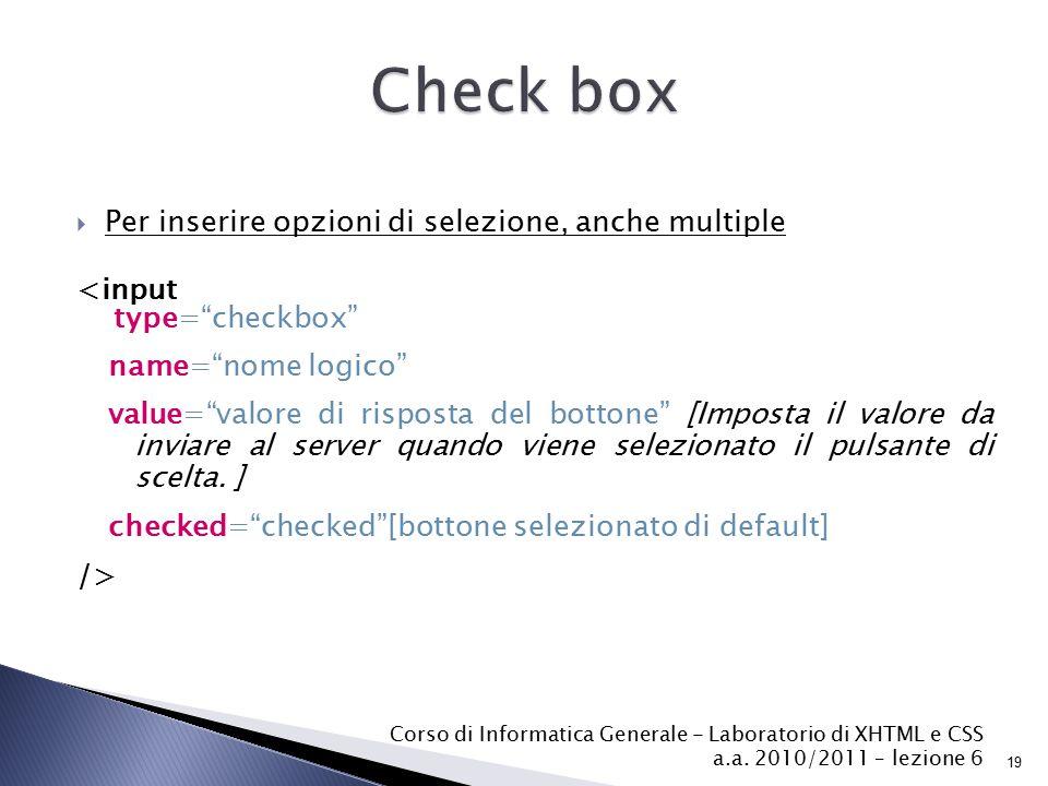 Per inserire opzioni di selezione, anche multiple <input type= checkbox name= nome logico value= valore di risposta del bottone [Imposta il valore da inviare al server quando viene selezionato il pulsante di scelta.