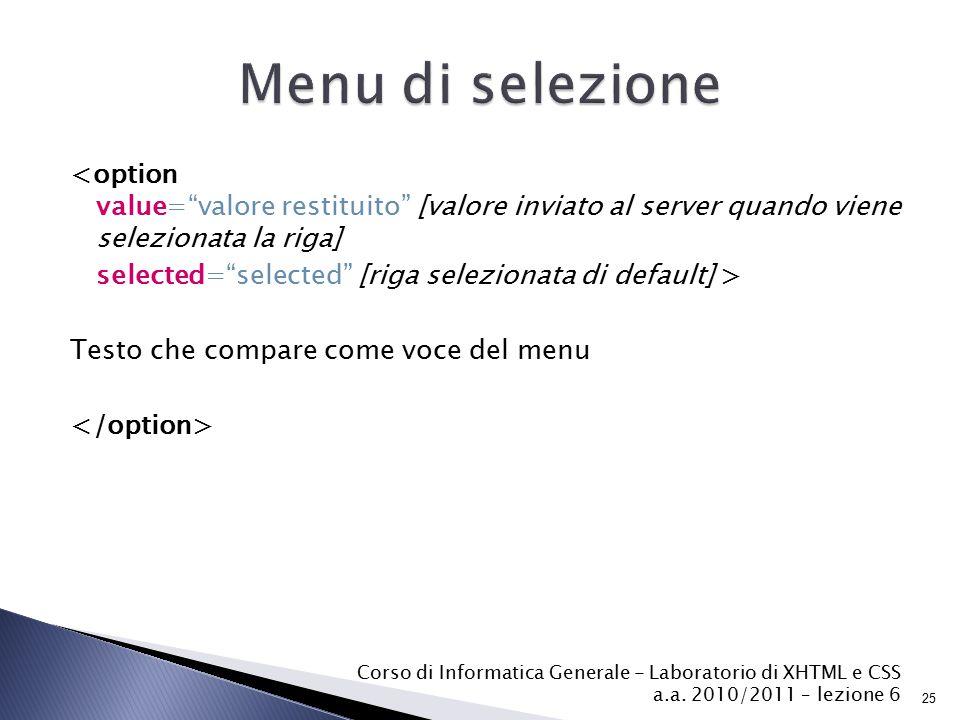 <option value= valore restituito [valore inviato al server quando viene selezionata la riga] selected= selected [riga selezionata di default] > Testo che compare come voce del menu Testo di default Corso di Informatica Generale - Laboratorio di XHTML e CSS a.a.