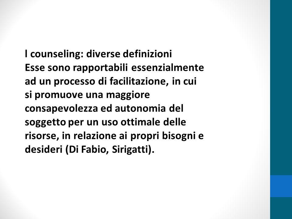 l counseling: diverse definizioni Esse sono rapportabili essenzialmente ad un processo di facilitazione, in cui si promuove una maggiore consapevolezz