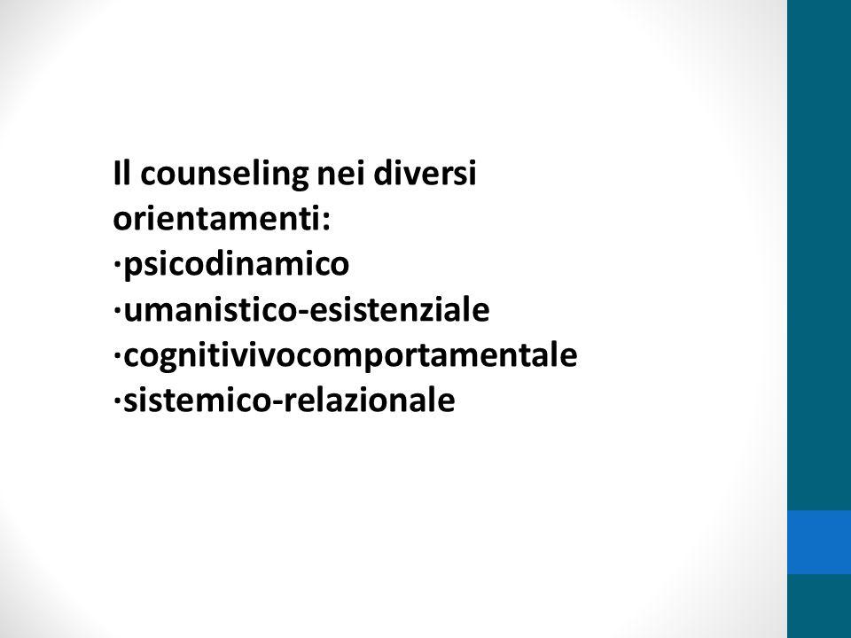 Il counseling nei diversi orientamenti: ·psicodinamico ·umanistico-esistenziale ·cognitivivocomportamentale ·sistemico-relazionale