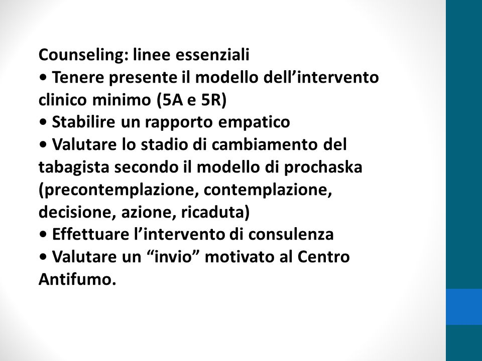 Counseling: linee essenziali Tenere presente il modello dell'intervento clinico minimo (5A e 5R) Stabilire un rapporto empatico Valutare lo stadio di
