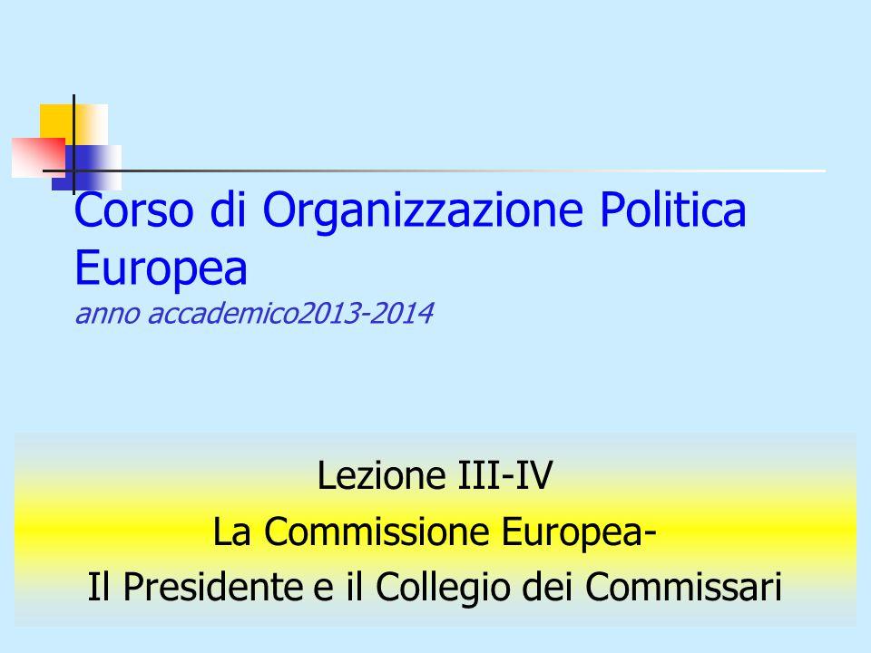 Corso di Organizzazione Politica Europea anno accademico2013-2014 Lezione III-IV La Commissione Europea- Il Presidente e il Collegio dei Commissari