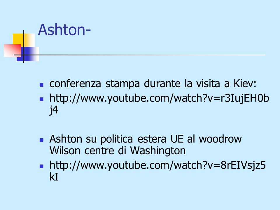 Ashton- conferenza stampa durante la visita a Kiev: http://www.youtube.com/watch v=r3IujEH0b j4 Ashton su politica estera UE al woodrow Wilson centre di Washington http://www.youtube.com/watch v=8rEIVsjz5 kI