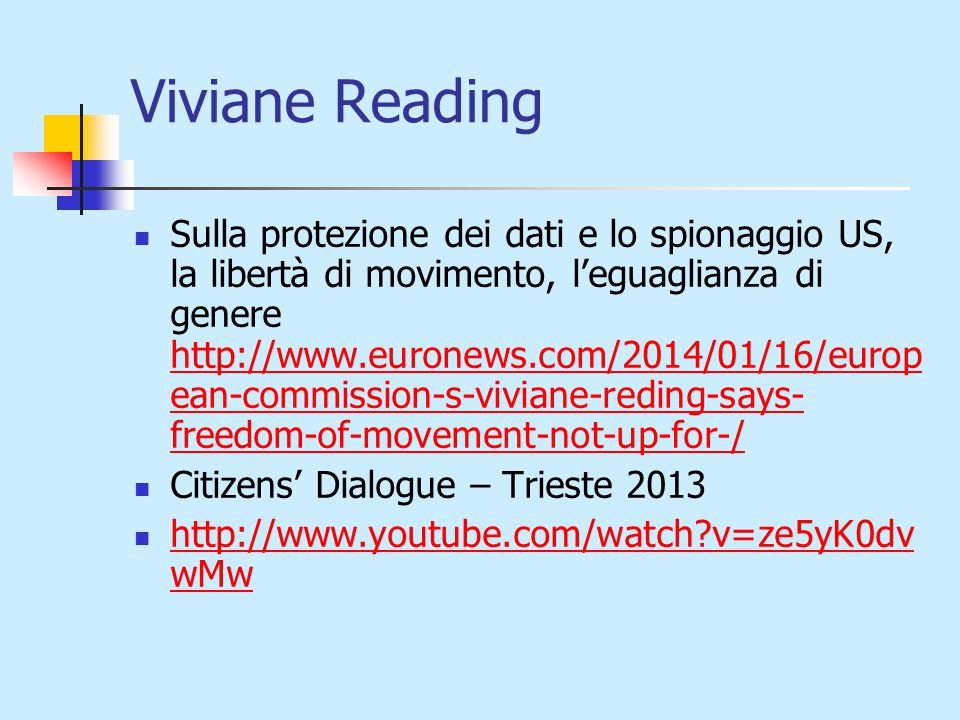 Viviane Reading Sulla protezione dei dati e lo spionaggio US, la libertà di movimento, l'eguaglianza di genere http://www.euronews.com/2014/01/16/europ ean-commission-s-viviane-reding-says- freedom-of-movement-not-up-for-/ http://www.euronews.com/2014/01/16/europ ean-commission-s-viviane-reding-says- freedom-of-movement-not-up-for-/ Citizens' Dialogue – Trieste 2013 http://www.youtube.com/watch v=ze5yK0dv wMw http://www.youtube.com/watch v=ze5yK0dv wMw