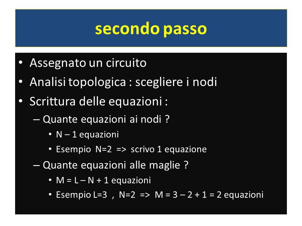 secondo passo Assegnato un circuito Analisi topologica : scegliere i nodi Scrittura delle equazioni : – Quante equazioni ai nodi ? N – 1 equazioni Ese
