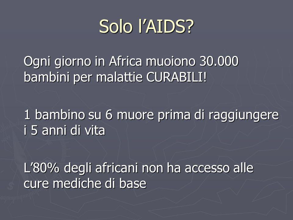 Solo l'AIDS? Ogni giorno in Africa muoiono 30.000 bambini per malattie CURABILI! 1 bambino su 6 muore prima di raggiungere i 5 anni di vita L'80% degl