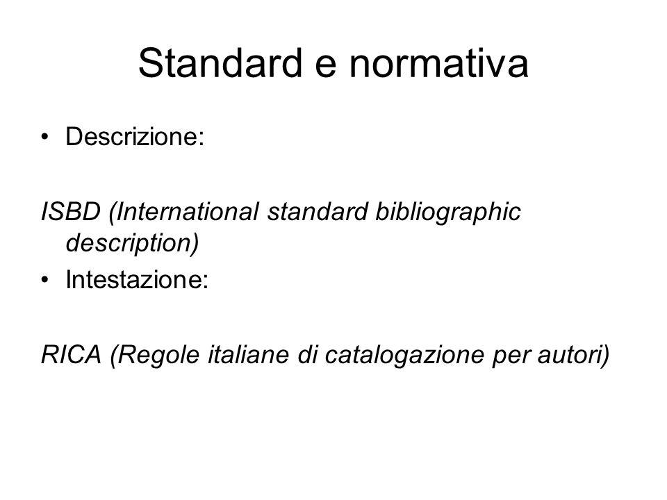 Standard e normativa Descrizione: ISBD (International standard bibliographic description) Intestazione: RICA (Regole italiane di catalogazione per autori)