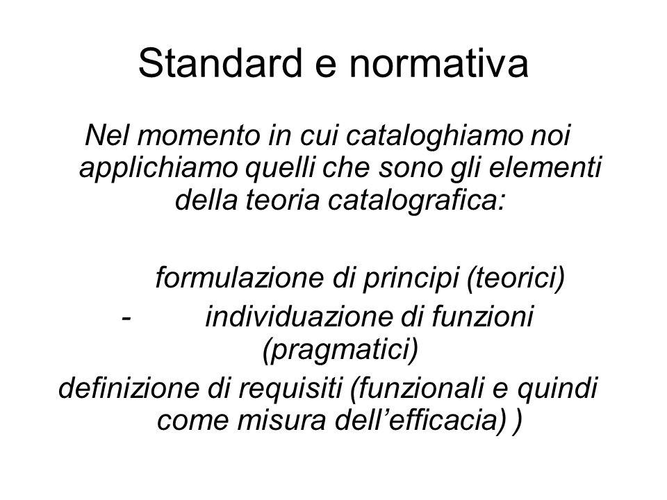 Standard e normativa Nel momento in cui cataloghiamo noi applichiamo quelli che sono gli elementi della teoria catalografica: formulazione di principi (teorici) - individuazione di funzioni (pragmatici) definizione di requisiti (funzionali e quindi come misura dell'efficacia) )