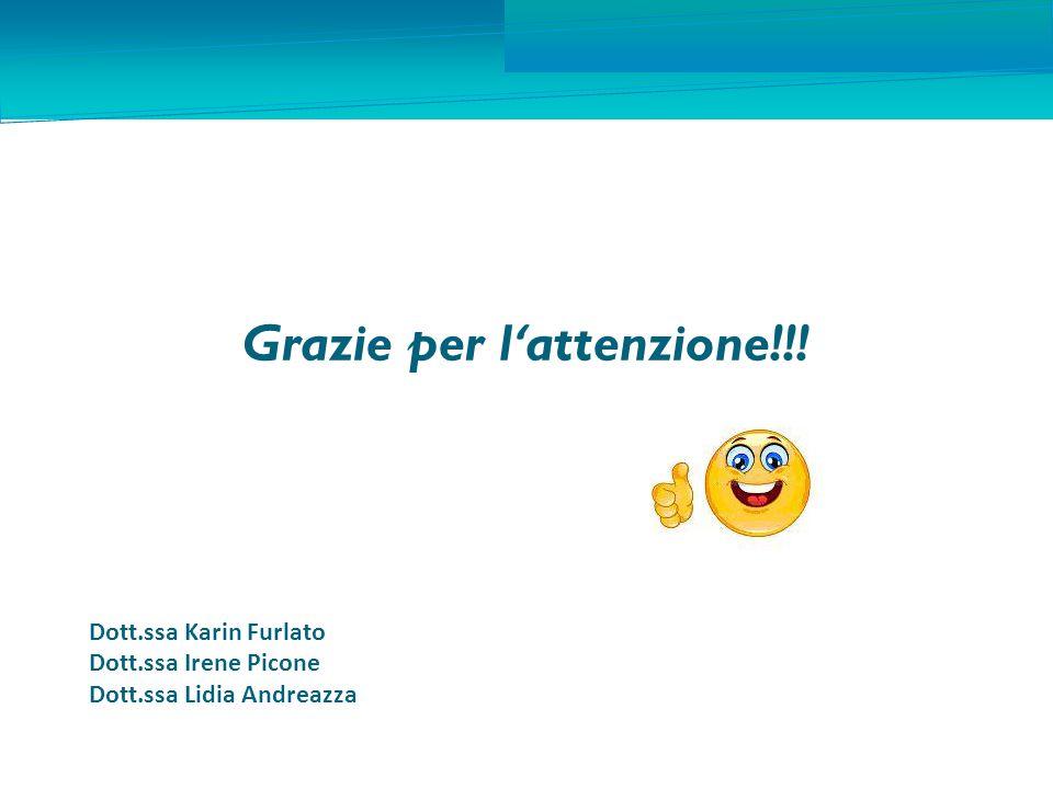 Grazie per l ' attenzione!!! Dott.ssa Karin Furlato Dott.ssa Irene Picone Dott.ssa Lidia Andreazza