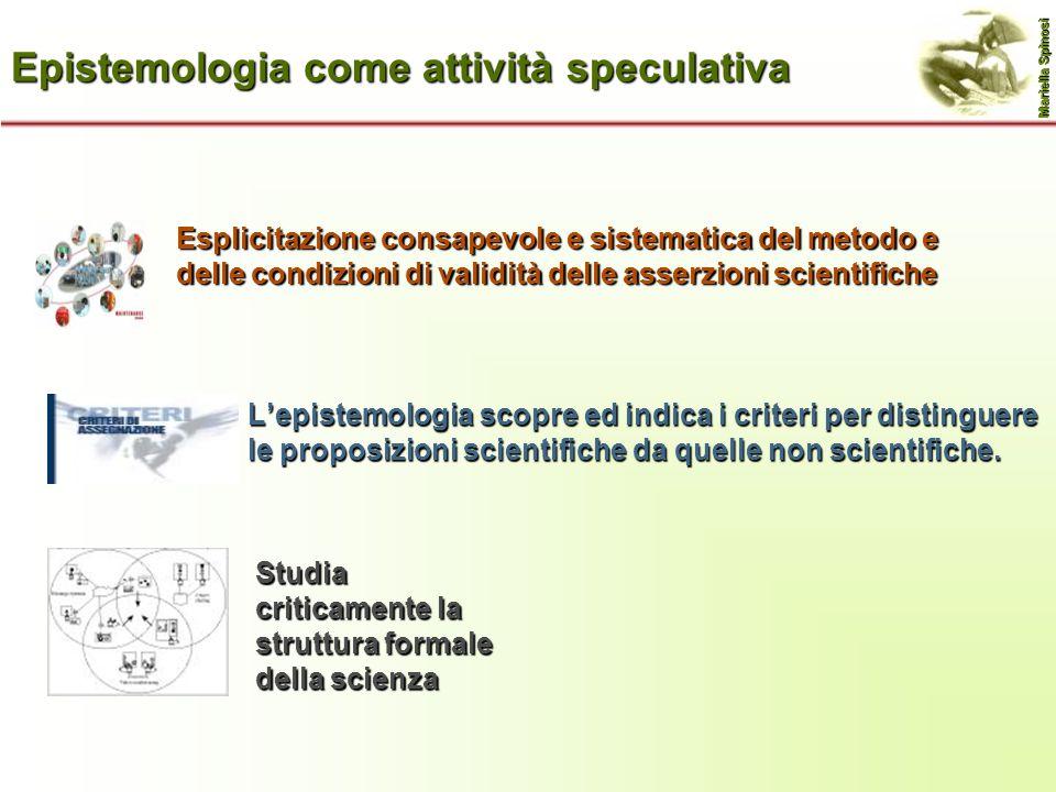 Epistemologia come attività speculativa L'epistemologia scopre ed indica i criteri per distinguere le proposizioni scientifiche da quelle non scientif