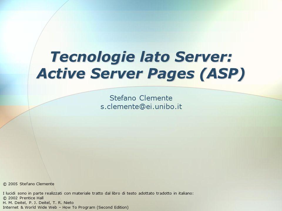 Tecnologie lato Server: Active Server Pages (ASP) © 2005 Stefano Clemente I lucidi sono in parte realizzati con materiale tratto dal libro di testo adottato tradotto in italiano: © 2002 Prentice Hall H.