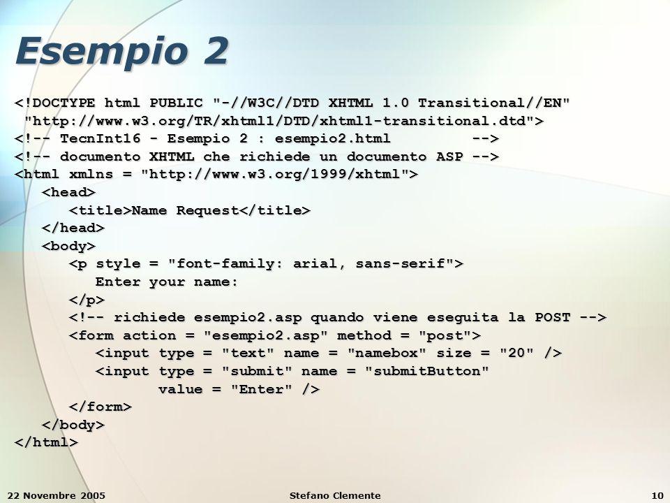 22 Novembre 2005Stefano Clemente10 Esempio 2 <!DOCTYPE html PUBLIC -//W3C//DTD XHTML 1.0 Transitional//EN http://www.w3.org/TR/xhtml1/DTD/xhtml1-transitional.dtd > http://www.w3.org/TR/xhtml1/DTD/xhtml1-transitional.dtd > Name Request Name Request Enter your name: Enter your name: <input type = submit name = submitButton <input type = submit name = submitButton value = Enter /> value = Enter /> </html>