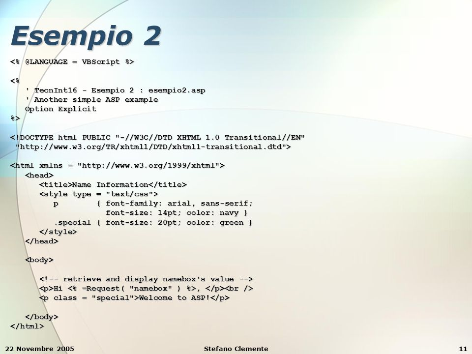 22 Novembre 2005Stefano Clemente11 Esempio 2 <% TecnInt16 - Esempio 2 : esempio2.asp TecnInt16 - Esempio 2 : esempio2.asp Another simple ASP example Another simple ASP example Option Explicit Option Explicit%> <!DOCTYPE html PUBLIC -//W3C//DTD XHTML 1.0 Transitional//EN http://www.w3.org/TR/xhtml1/DTD/xhtml1-transitional.dtd > http://www.w3.org/TR/xhtml1/DTD/xhtml1-transitional.dtd > Name Information Name Information p { font-family: arial, sans-serif; p { font-family: arial, sans-serif; font-size: 14pt; color: navy } font-size: 14pt; color: navy }.special { font-size: 20pt; color: green }.special { font-size: 20pt; color: green } Hi, Hi, Welcome to ASP.