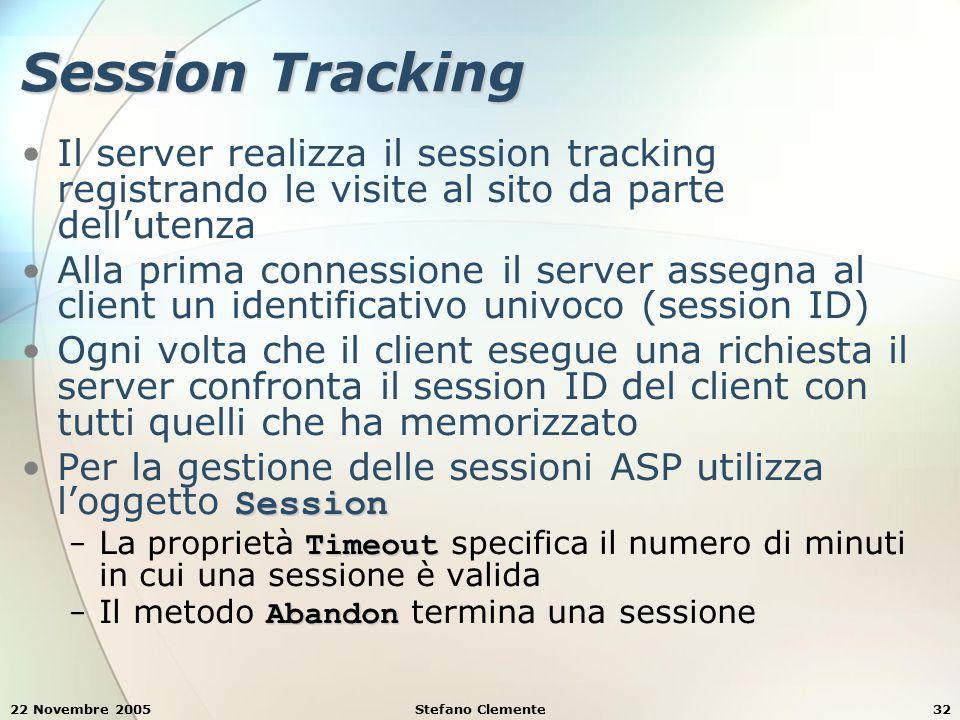 22 Novembre 2005Stefano Clemente32 Session Tracking Il server realizza il session tracking registrando le visite al sito da parte dell'utenza Alla pri