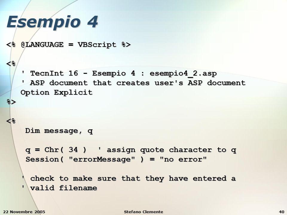 22 Novembre 2005Stefano Clemente40 Esempio 4 <% TecnInt 16 - Esempio 4 : esempio4_2.asp TecnInt 16 - Esempio 4 : esempio4_2.asp ASP document that creates user s ASP document ASP document that creates user s ASP document Option Explicit Option Explicit%><% Dim message, q Dim message, q q = Chr( 34 ) assign quote character to q q = Chr( 34 ) assign quote character to q Session( errorMessage ) = no error Session( errorMessage ) = no error check to make sure that they have entered a check to make sure that they have entered a valid filename valid filename
