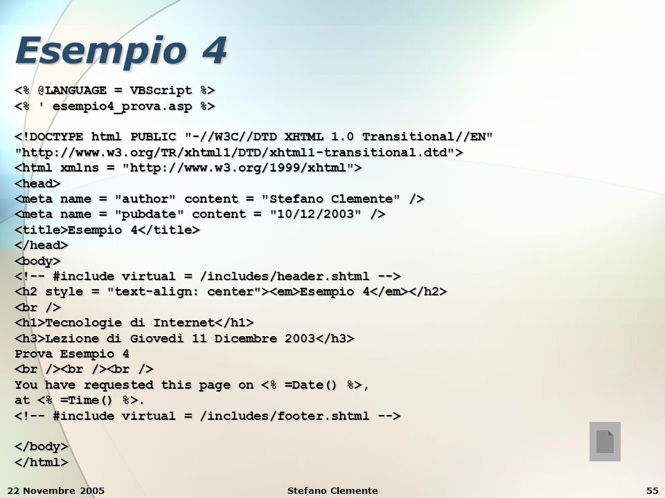 22 Novembre 2005Stefano Clemente55 Esempio 4 <!DOCTYPE html PUBLIC -//W3C//DTD XHTML 1.0 Transitional//EN http://www.w3.org/TR/xhtml1/DTD/xhtml1-transitional.dtd > <head> Esempio 4 Esempio 4 </head><body> Esempio 4 Esempio 4 Tecnologie di Internet Tecnologie di Internet Lezione di Giovedì 11 Dicembre 2003 Lezione di Giovedì 11 Dicembre 2003 Prova Esempio 4 You have requested this page on, at.