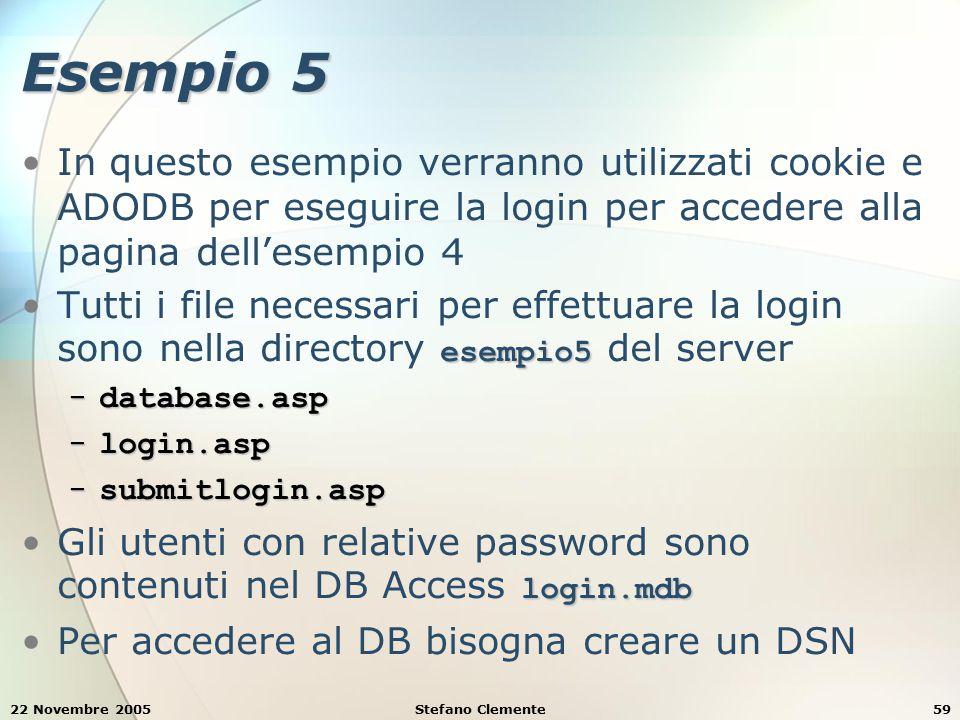 22 Novembre 2005Stefano Clemente59 Esempio 5 In questo esempio verranno utilizzati cookie e ADODB per eseguire la login per accedere alla pagina dell'esempio 4 esempio5Tutti i file necessari per effettuare la login sono nella directory esempio5 del server − database.asp − login.asp − submitlogin.asp login.mdbGli utenti con relative password sono contenuti nel DB Access login.mdb Per accedere al DB bisogna creare un DSN